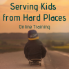 Serving Kids from Hard Places (Online Training)