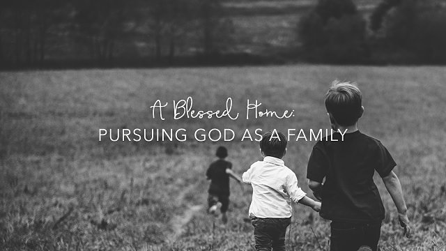 A Blessed Home: Pursuing God as a Family